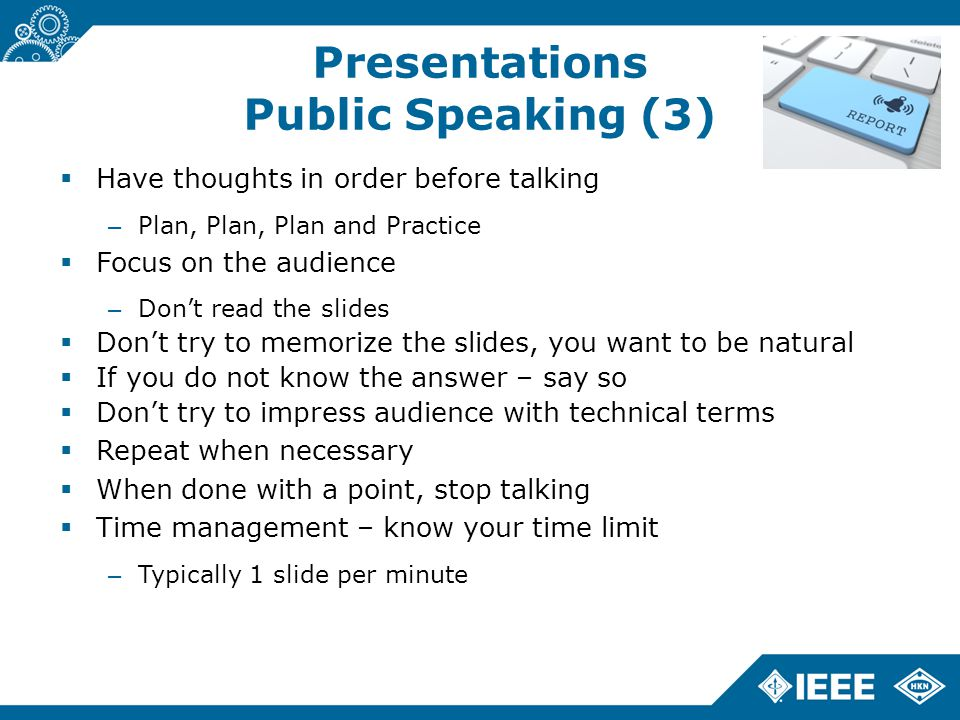 Presentations Public Speaking (3)  Have thoughts in order before talking – Plan, Plan, Plan and Practice  Focus on the audience – Don't read the slides  Don't try to memorize the slides, you want to be natural  If you do not know the answer – say so  Don't try to impress audience with technical terms  Repeat when necessary  When done with a point, stop talking  Time management – know your time limit – Typically 1 slide per minute