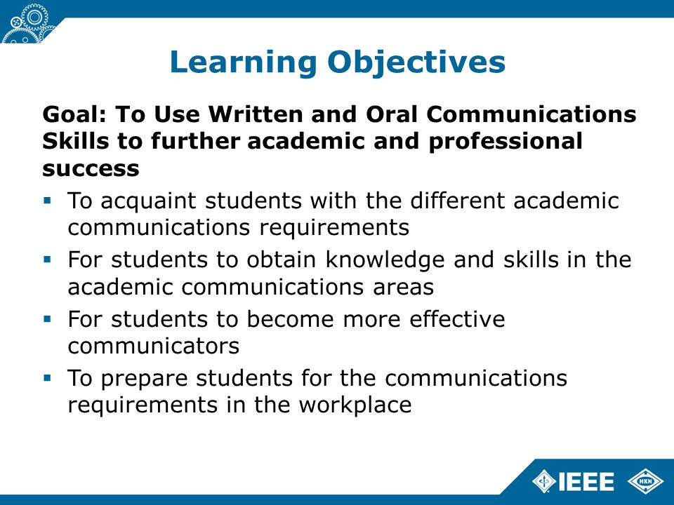 Learning Objectives Goal: To Use Written and Oral Communications Skills to further academic and professional success  To acquaint students with the different academic communications requirements  For students to obtain knowledge and skills in the academic communications areas  For students to become more effective communicators  To prepare students for the communications requirements in the workplace