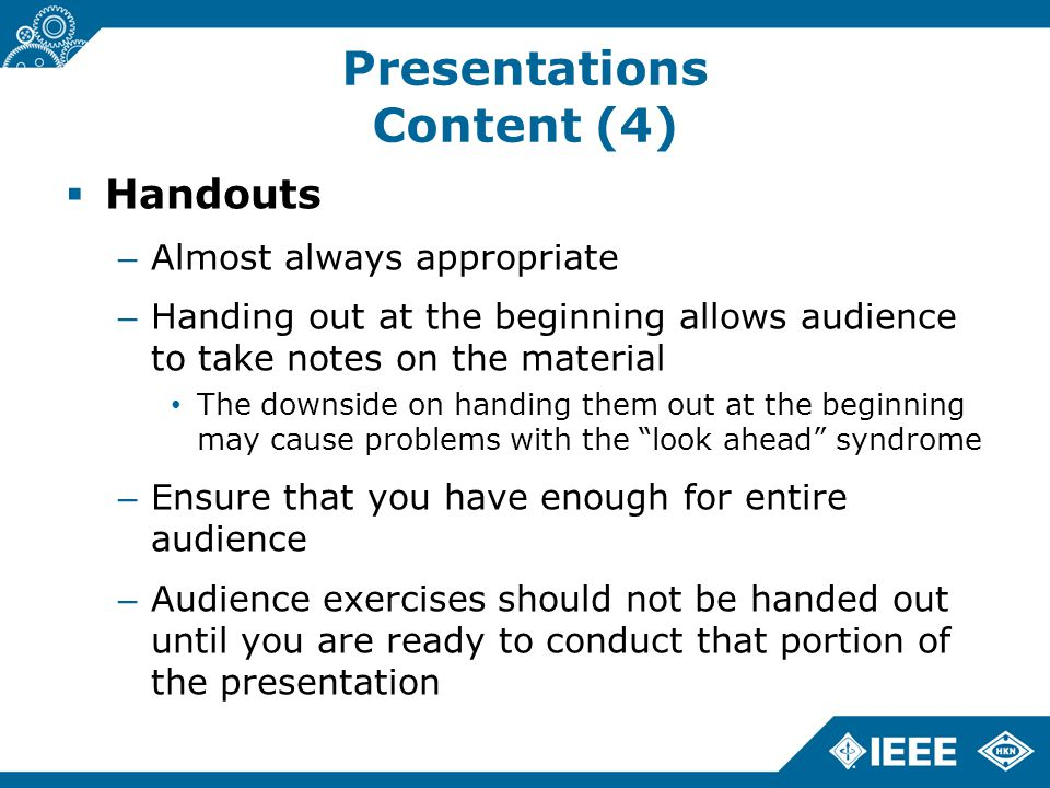 Presentations Content (4)  Handouts – Almost always appropriate – Handing out at the beginning allows audience to take notes on the material The downside on handing them out at the beginning may cause problems with the look ahead syndrome – Ensure that you have enough for entire audience – Audience exercises should not be handed out until you are ready to conduct that portion of the presentation