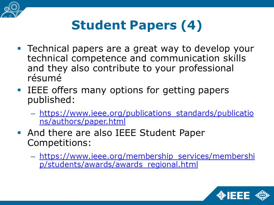 Student Papers (4)  Technical papers are a great way to develop your technical competence and communication skills and they also contribute to your professional résumé  IEEE offers many options for getting papers published: – https://www.ieee.org/publications_standards/publicatio ns/authors/paper.html https://www.ieee.org/publications_standards/publicatio ns/authors/paper.html  And there are also IEEE Student Paper Competitions: – https://www.ieee.org/membership_services/membershi p/students/awards/awards_regional.html https://www.ieee.org/membership_services/membershi p/students/awards/awards_regional.html