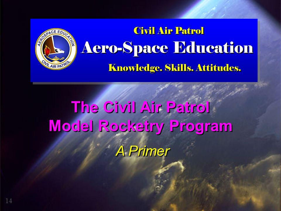 The Civil Air Patrol Model Rocketry Program A Primer The Civil Air Patrol Model Rocketry Program A Primer 14 Civil Air Patrol Knowledge. Skills. Attit