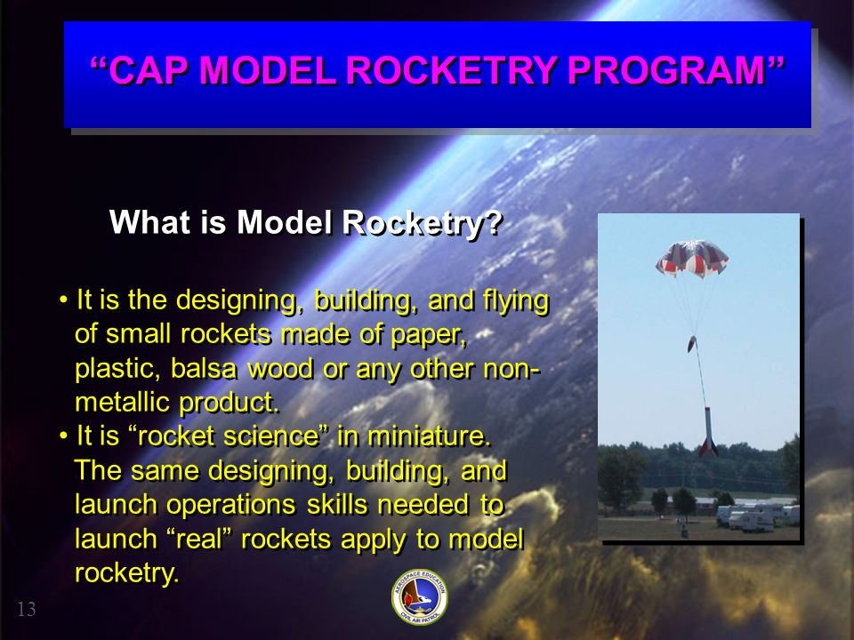 """""""CAP MODEL ROCKETRY PROGRAM"""" What is Model Rocketry? It is the designing, building, and flying of small rockets made of paper, plastic, balsa wood or"""