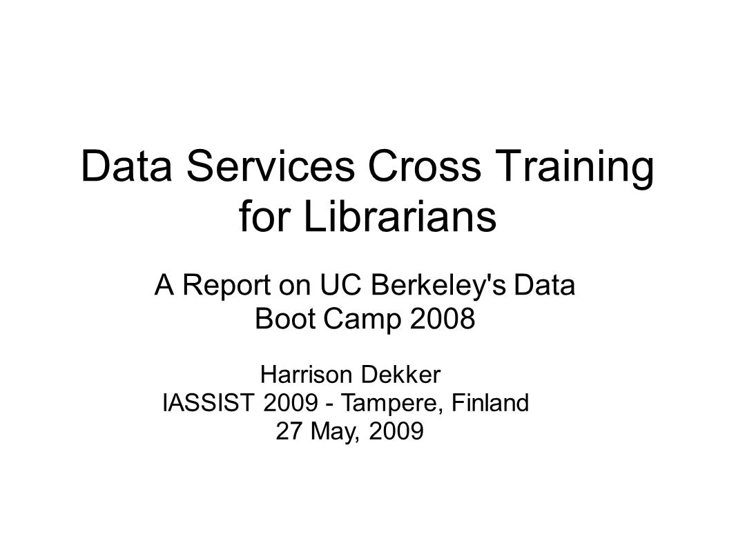 Data Services Cross Training for Librarians A Report on UC Berkeley's Data Boot Camp 2008 Harrison Dekker IASSIST 2009 - Tampere, Finland 27 May, 2009