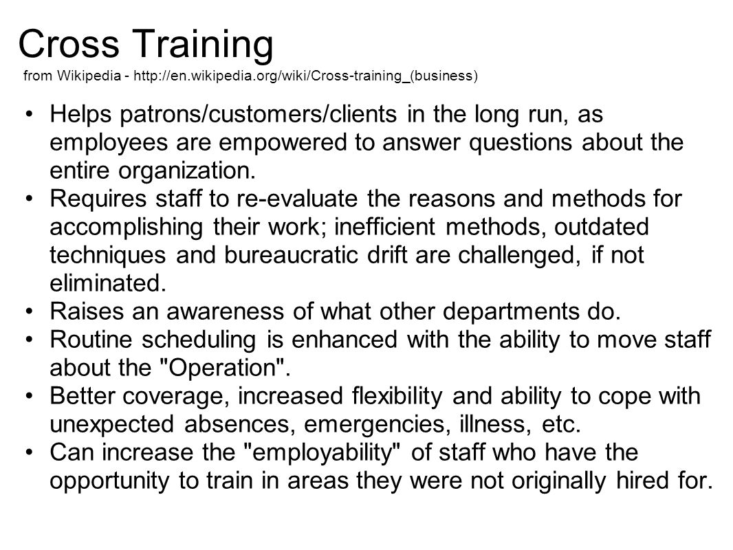 Cross Training Helps patrons/customers/clients in the long run, as employees are empowered to answer questions about the entire organization. Requires