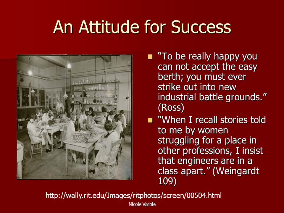 Nicole Varble An Attitude for Success To be really happy you can not accept the easy berth; you must ever strike out into new industrial battle grounds. (Ross) To be really happy you can not accept the easy berth; you must ever strike out into new industrial battle grounds. (Ross) When I recall stories told to me by women struggling for a place in other professions, I insist that engineers are in a class apart. (Weingardt 109) When I recall stories told to me by women struggling for a place in other professions, I insist that engineers are in a class apart. (Weingardt 109) http://wally.rit.edu/Images/ritphotos/screen/00504.html