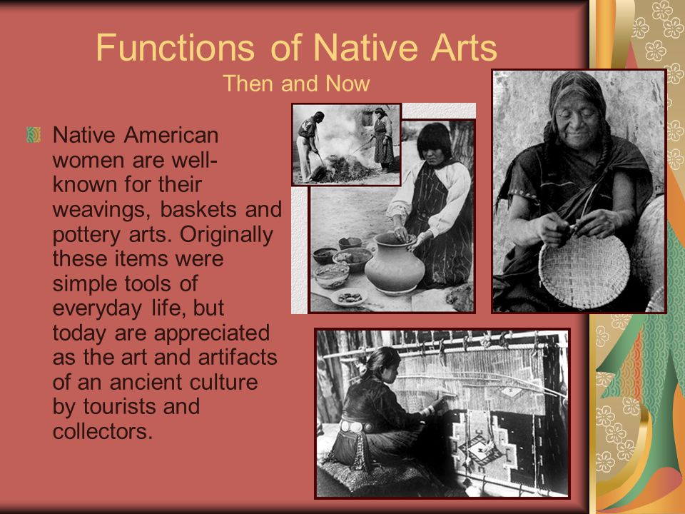 Functions of Native Arts Then and Now Native American women are well- known for their weavings, baskets and pottery arts.