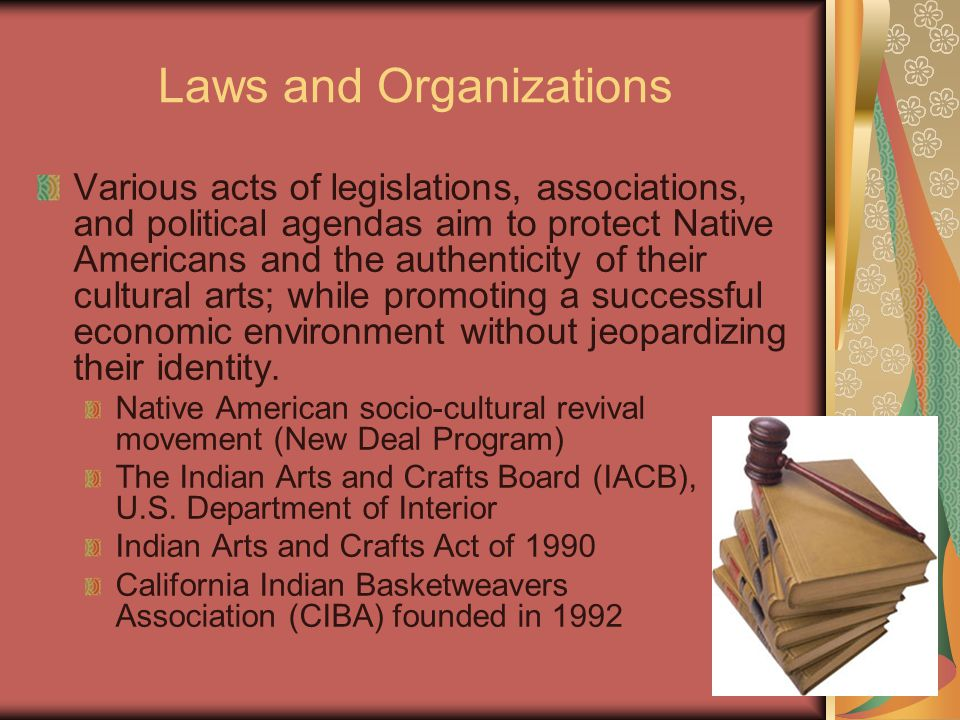 Laws and Organizations Various acts of legislations, associations, and political agendas aim to protect Native Americans and the authenticity of their cultural arts; while promoting a successful economic environment without jeopardizing their identity.