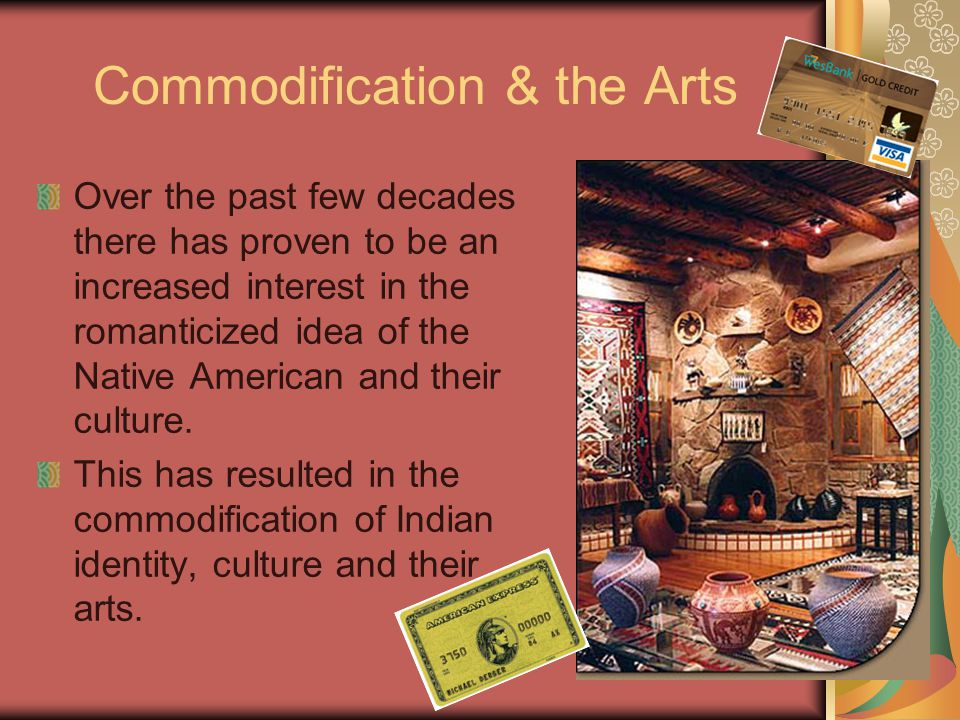 Commodification & the Arts Over the past few decades there has proven to be an increased interest in the romanticized idea of the Native American and their culture.