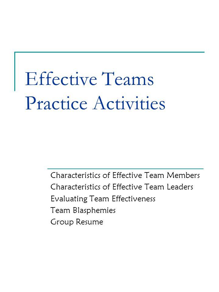 Effective Teams Practice Activities Characteristics of Effective Team Members Characteristics of Effective Team Leaders Evaluating Team Effectiveness Team Blasphemies Group Resume