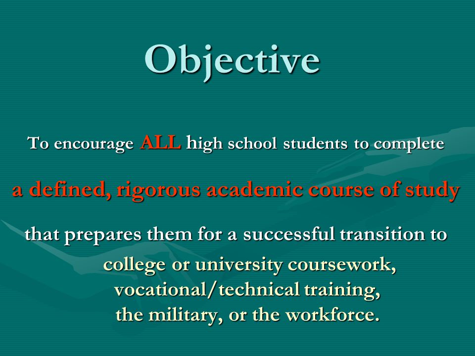 Objective To encourage ALL h igh school students to complete a defined, rigorous academic course of study that prepares them for a successful transition to college or university coursework, college or university coursework, vocational/technical training, the military, or the workforce.