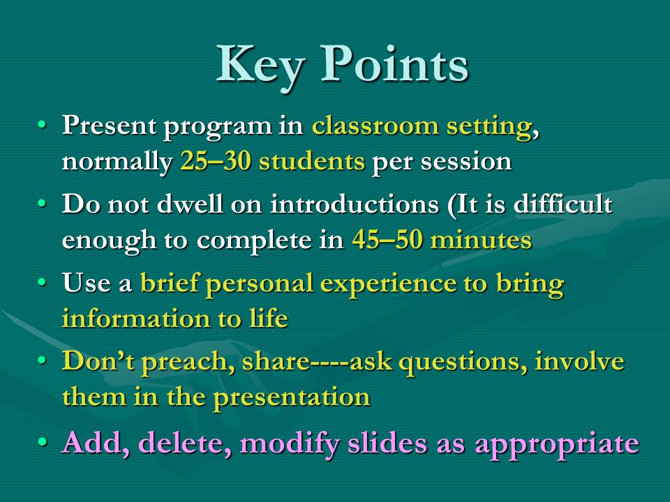 Key Points Present program in classroom setting, normally 25–30 students per sessionPresent program in classroom setting, normally 25–30 students per session Do not dwell on introductions (It is difficult enough to complete in 45–50 minutesDo not dwell on introductions (It is difficult enough to complete in 45–50 minutes Use a brief personal experience to bring information to lifeUse a brief personal experience to bring information to life Don't preach, share----ask questions, involve them in the presentationDon't preach, share----ask questions, involve them in the presentation Add, delete, modify slides as appropriateAdd, delete, modify slides as appropriate