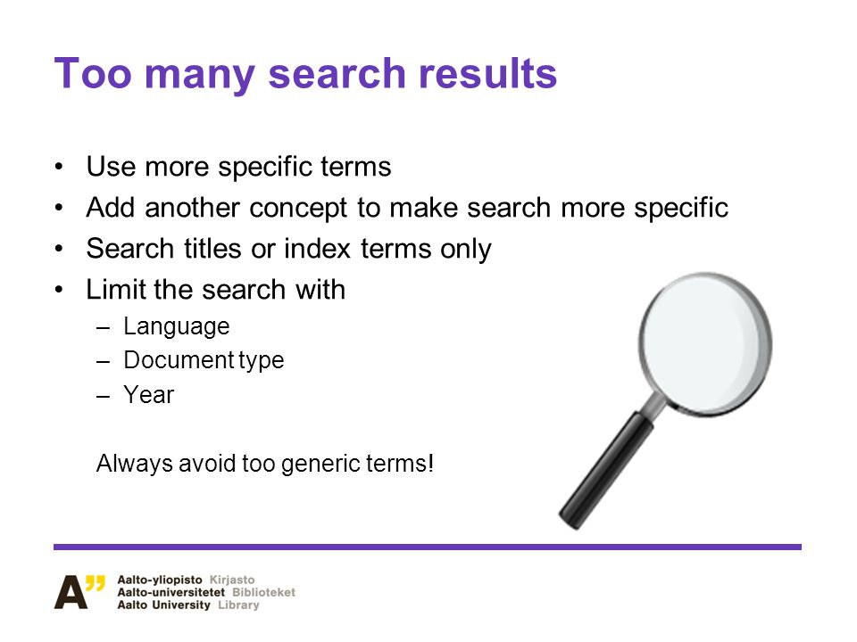 Too many search results Use more specific terms Add another concept to make search more specific Search titles or index terms only Limit the search with –Language –Document type –Year Always avoid too generic terms!