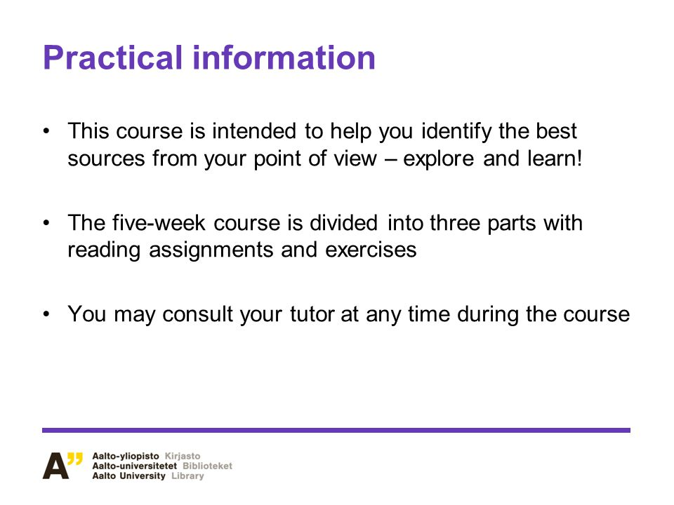 Practical information This course is intended to help you identify the best sources from your point of view – explore and learn.