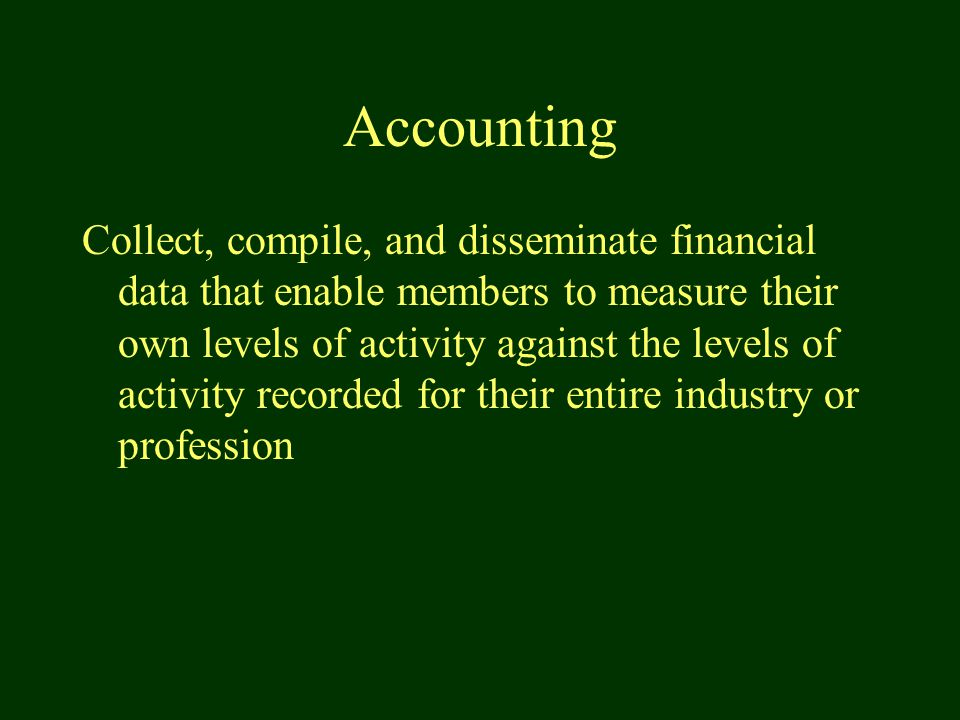 Accounting Collect, compile, and disseminate financial data that enable members to measure their own levels of activity against the levels of activity recorded for their entire industry or profession