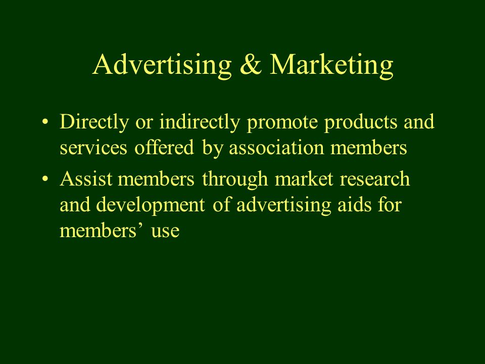Advertising & Marketing Directly or indirectly promote products and services offered by association members Assist members through market research and development of advertising aids for members' use