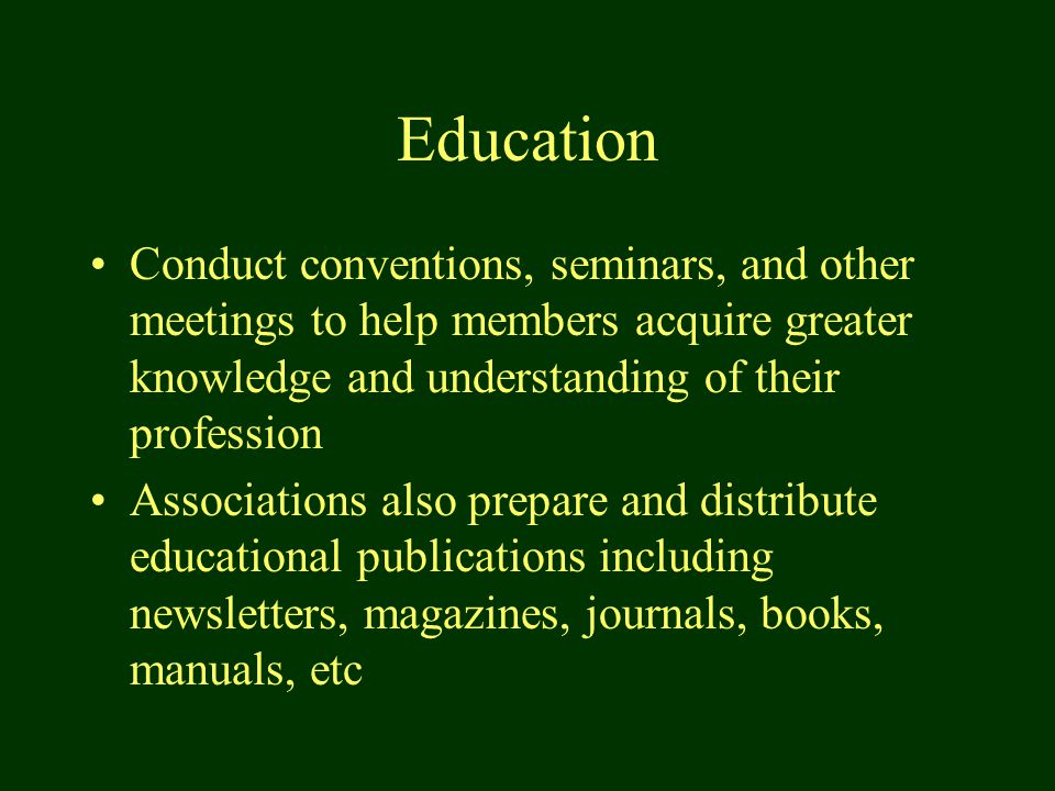 Education Conduct conventions, seminars, and other meetings to help members acquire greater knowledge and understanding of their profession Associations also prepare and distribute educational publications including newsletters, magazines, journals, books, manuals, etc