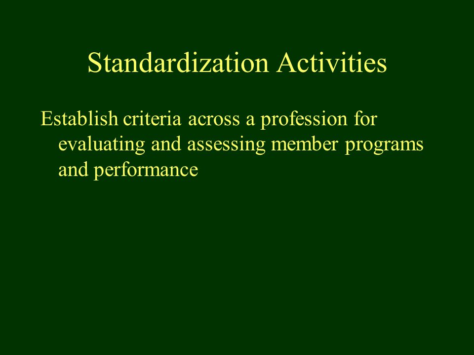 Standardization Activities Establish criteria across a profession for evaluating and assessing member programs and performance