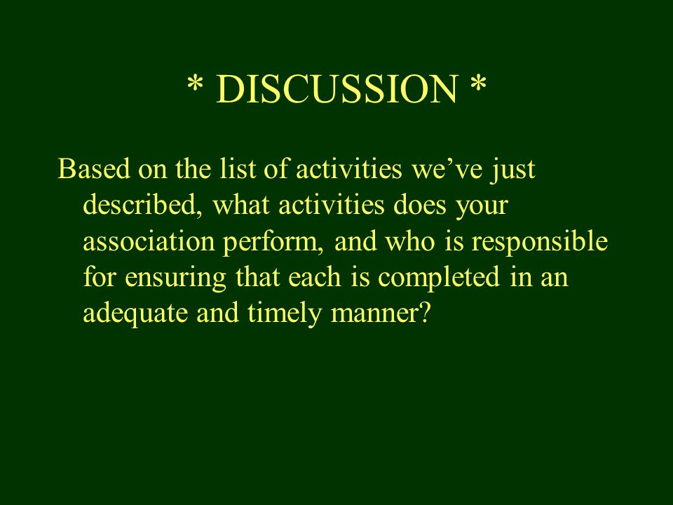 * DISCUSSION * Based on the list of activities we've just described, what activities does your association perform, and who is responsible for ensuring that each is completed in an adequate and timely manner