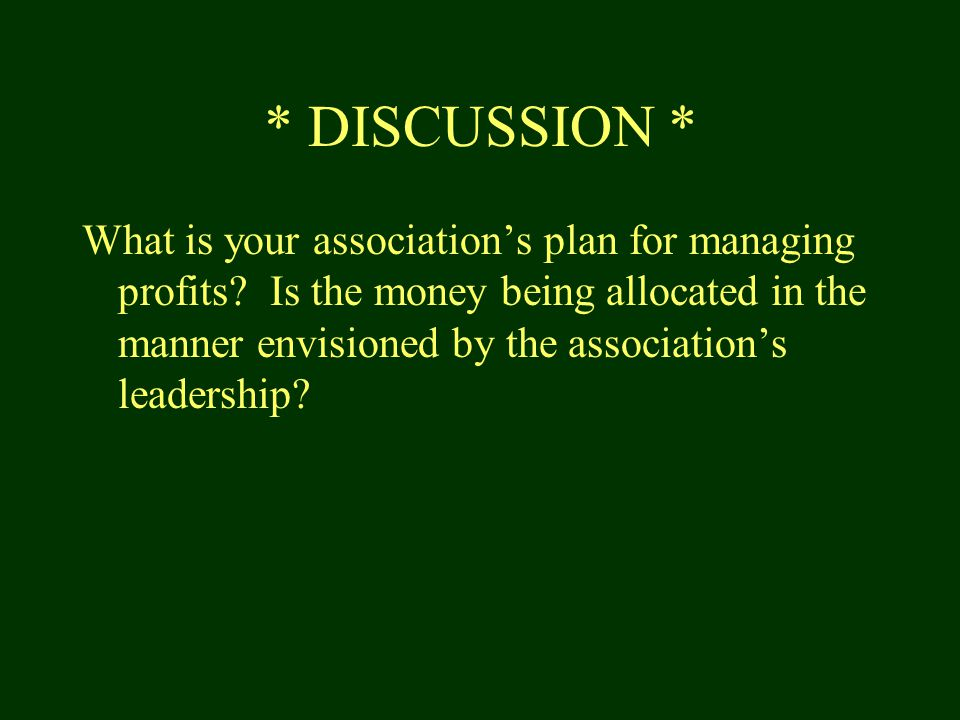 * DISCUSSION * What is your association's plan for managing profits.