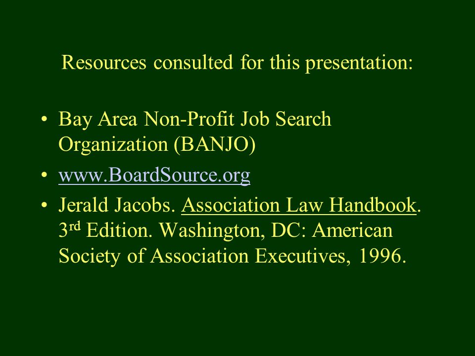 Resources consulted for this presentation: Bay Area Non-Profit Job Search Organization (BANJO) www.BoardSource.org Jerald Jacobs.