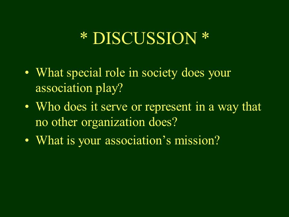 * DISCUSSION * What special role in society does your association play.