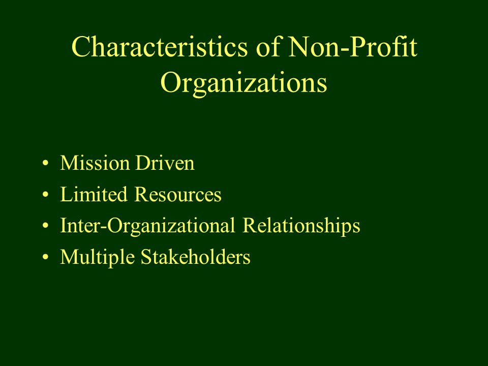 Characteristics of Non-Profit Organizations Mission Driven Limited Resources Inter-Organizational Relationships Multiple Stakeholders