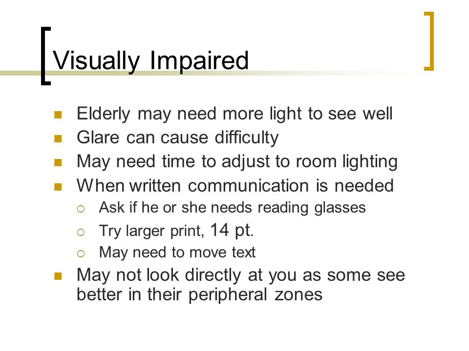 Visually Impaired Elderly may need more light to see well Glare can cause difficulty May need time to adjust to room lighting When written communication is needed  Ask if he or she needs reading glasses  Try larger print, 14 pt.