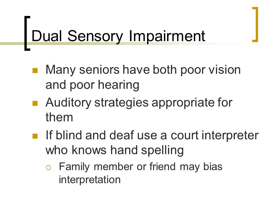 Dual Sensory Impairment Many seniors have both poor vision and poor hearing Auditory strategies appropriate for them If blind and deaf use a court interpreter who knows hand spelling  Family member or friend may bias interpretation