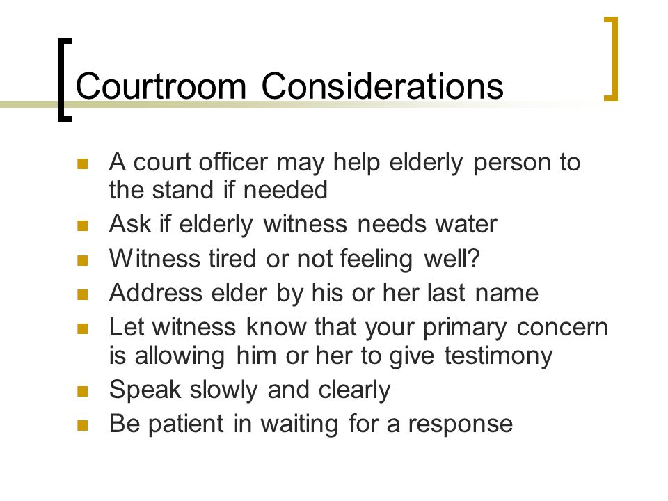 Courtroom Considerations A court officer may help elderly person to the stand if needed Ask if elderly witness needs water Witness tired or not feeling well.