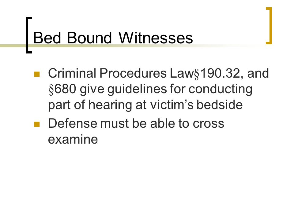 Bed Bound Witnesses Criminal Procedures Law§190.32, and §680 give guidelines for conducting part of hearing at victim's bedside Defense must be able to cross examine