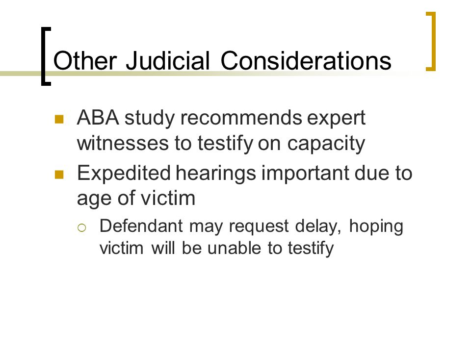 Other Judicial Considerations ABA study recommends expert witnesses to testify on capacity Expedited hearings important due to age of victim  Defendant may request delay, hoping victim will be unable to testify
