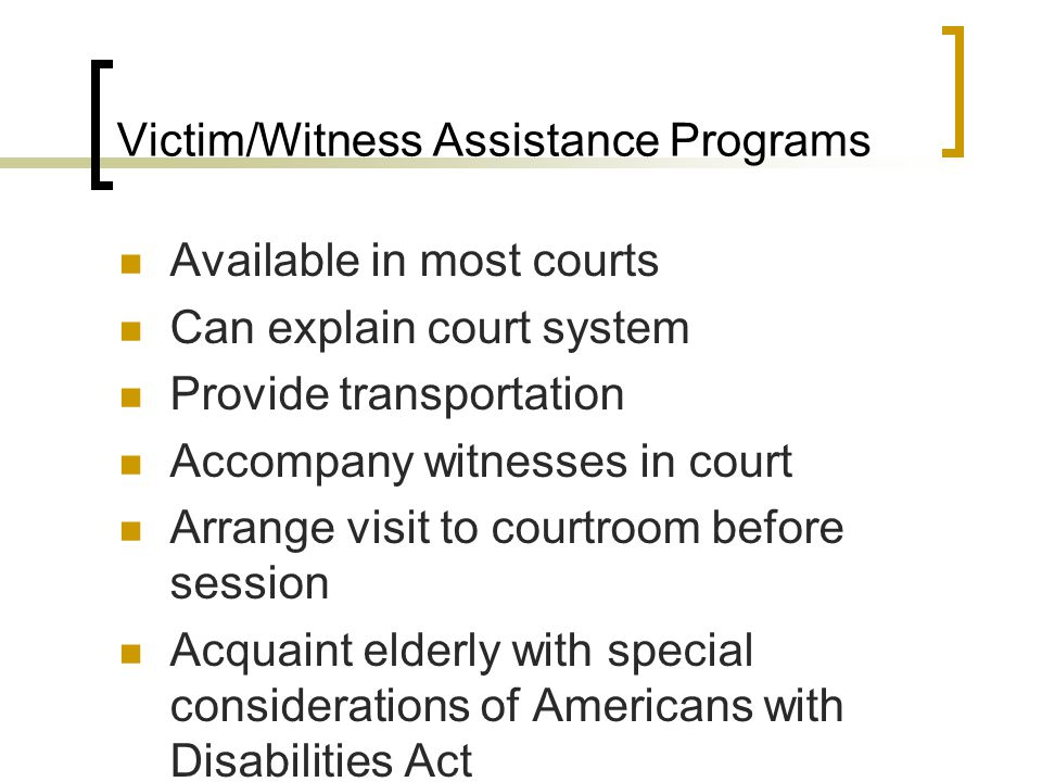Victim/Witness Assistance Programs Available in most courts Can explain court system Provide transportation Accompany witnesses in court Arrange visit to courtroom before session Acquaint elderly with special considerations of Americans with Disabilities Act