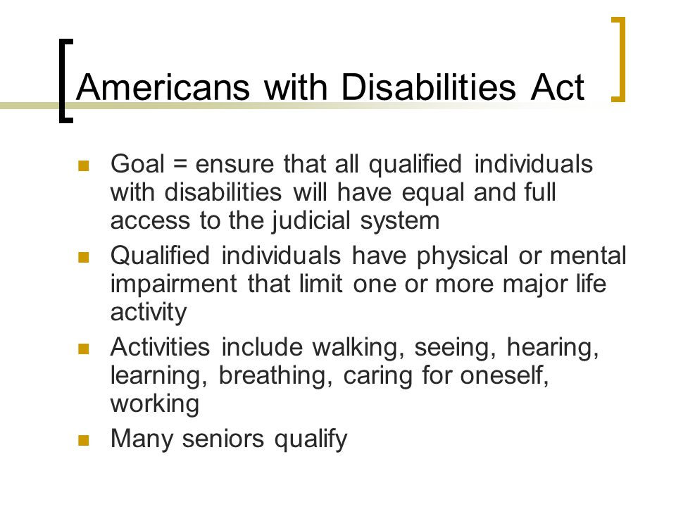 Americans with Disabilities Act Goal = ensure that all qualified individuals with disabilities will have equal and full access to the judicial system Qualified individuals have physical or mental impairment that limit one or more major life activity Activities include walking, seeing, hearing, learning, breathing, caring for oneself, working Many seniors qualify