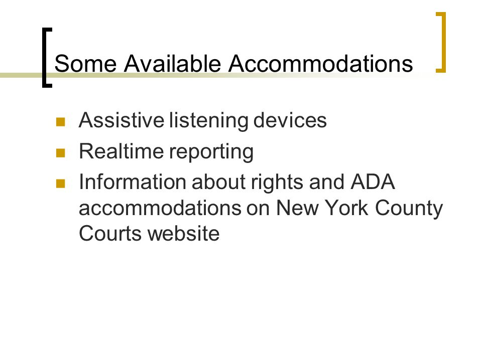 Some Available Accommodations Assistive listening devices Realtime reporting Information about rights and ADA accommodations on New York County Courts website