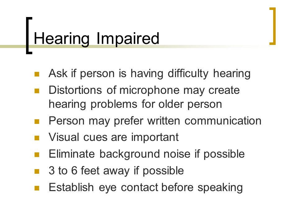Hearing Impaired Ask if person is having difficulty hearing Distortions of microphone may create hearing problems for older person Person may prefer written communication Visual cues are important Eliminate background noise if possible 3 to 6 feet away if possible Establish eye contact before speaking