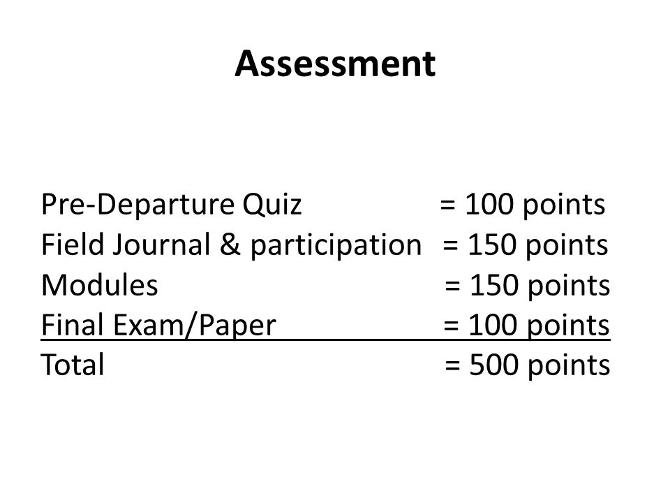 Assessment Pre-Departure Quiz = 100 points Field Journal & participation= 150 points Modules = 150 points Final Exam/Paper = 100 points Total = 500 points