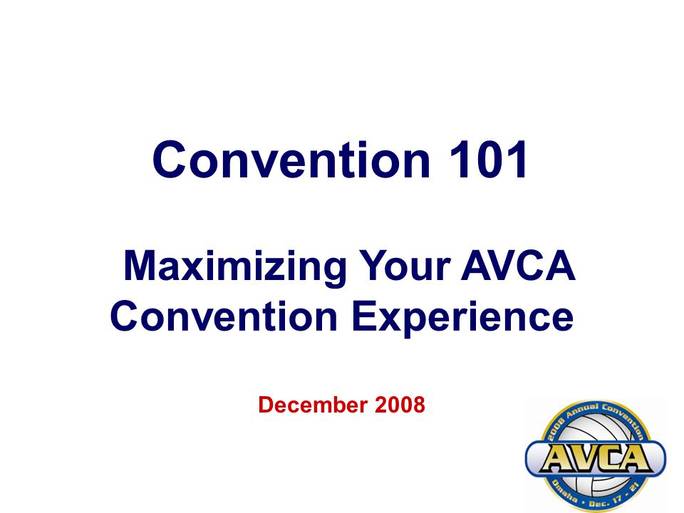 1 Convention 101 Maximizing Your AVCA Convention Experience December 2008