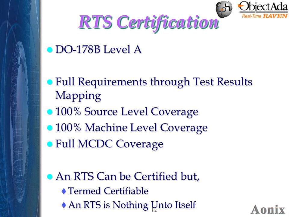 12 RTS Certification DO-178B Level A DO-178B Level A Full Requirements through Test Results Mapping Full Requirements through Test Results Mapping 100% Source Level Coverage 100% Source Level Coverage 100% Machine Level Coverage 100% Machine Level Coverage Full MCDC Coverage Full MCDC Coverage An RTS Can be Certified but, An RTS Can be Certified but,  Termed Certifiable  An RTS is Nothing Unto Itself DO-178B Level A DO-178B Level A Full Requirements through Test Results Mapping Full Requirements through Test Results Mapping 100% Source Level Coverage 100% Source Level Coverage 100% Machine Level Coverage 100% Machine Level Coverage Full MCDC Coverage Full MCDC Coverage An RTS Can be Certified but, An RTS Can be Certified but,  Termed Certifiable  An RTS is Nothing Unto Itself