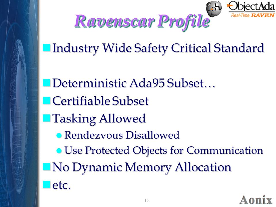 13 Ravenscar Profile nIndustry Wide Safety Critical Standard nDeterministic Ada95 Subset… nCertifiable Subset nTasking Allowed Rendezvous Disallowed Rendezvous Disallowed Use Protected Objects for Communication Use Protected Objects for Communication nNo Dynamic Memory Allocation netc.