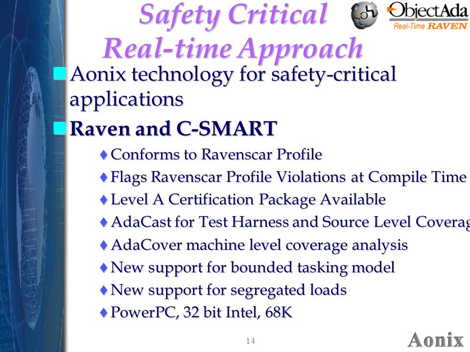 14 Safety Critical Real-time Approach nAonix technology for safety-critical applications n Raven and C-SMART  Conforms to Ravenscar Profile  Flags Ravenscar Profile Violations at Compile Time  Level A Certification Package Available  AdaCast for Test Harness and Source Level Coverage  AdaCover machine level coverage analysis  New support for bounded tasking model  New support for segregated loads  PowerPC, 32 bit Intel, 68K nAonix technology for safety-critical applications n Raven and C-SMART  Conforms to Ravenscar Profile  Flags Ravenscar Profile Violations at Compile Time  Level A Certification Package Available  AdaCast for Test Harness and Source Level Coverage  AdaCover machine level coverage analysis  New support for bounded tasking model  New support for segregated loads  PowerPC, 32 bit Intel, 68K