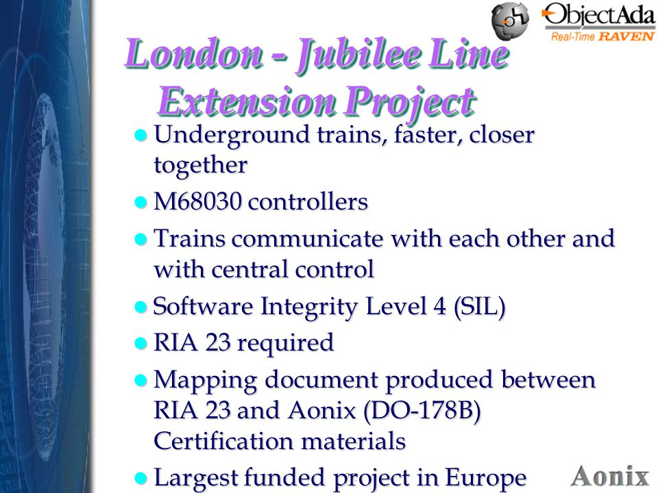 22 London - Jubilee Line Extension Project Underground trains, faster, closer together Underground trains, faster, closer together M68030 controllers M68030 controllers Trains communicate with each other and with central control Trains communicate with each other and with central control Software Integrity Level 4 (SIL) Software Integrity Level 4 (SIL) RIA 23 required RIA 23 required Mapping document produced between RIA 23 and Aonix (DO-178B) Certification materials Mapping document produced between RIA 23 and Aonix (DO-178B) Certification materials Largest funded project in Europe Largest funded project in Europe Underground trains, faster, closer together Underground trains, faster, closer together M68030 controllers M68030 controllers Trains communicate with each other and with central control Trains communicate with each other and with central control Software Integrity Level 4 (SIL) Software Integrity Level 4 (SIL) RIA 23 required RIA 23 required Mapping document produced between RIA 23 and Aonix (DO-178B) Certification materials Mapping document produced between RIA 23 and Aonix (DO-178B) Certification materials Largest funded project in Europe Largest funded project in Europe