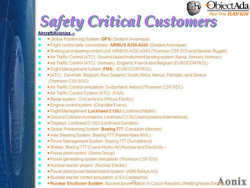 23 Safety Critical Customers Aircraft/Avionics –  Global Positioning System (GPS) (Sextant Avionique)  Flight control data concentrator: AIRBUS A330-A340 (Sextant Avionique)  Braking and steering control unit: AIRBUS A330-A340 (Thomson CSF/DOI and Messier Bugatti)  Air Traffic Control (ATC): Ground-based instrument landing system (Navia, formerly Normarc)  Air Traffic Control (ATC): Germany, England, France and Belgium (EUROCONTROL)  Flight Management System (FMS): (EUROCONTROL)  (ATC): Denmark, Belgium, New Zealand, South Africa, Kenya, Pakistan, and Greece (Thomson CSF/SDC)  Air Traffic Control simulators: Switzerland, Ireland (Thomson CSF/SDC)  Air Traffic Control System (ATC): (FAA)  Radar system: Civil avionics (Wilcox Electric)  Engine control system: (Chandler Evans)  Flight Management: Lockheed C130J (Lockheed Martin)  Ground Collision Avoidance: Lockheed C130J (Aerosystems International)  Displays: Lockheed C130J (Lockheed Sanders)  Global Positioning System: Boeing 777 (Canadian Marconi)  Axle Steering System: Boeing 777 (Parker/Abex-NWL)  Power Management System: Boeing 777 (Sundstrand)  Brakes: Boeing 777 (Crane/Hydro-Air) Nuclear and Electricity –  Power plant control: (Sema Group)  Power generating system simulation: (Thomson CSF/DSI)  Nuclear reactor project: (Nuclear Electric)  Power plant power transmission system: (ABB Relays AG)  Nuclear reactor control simulation: (CEA Cadarache)  Nuclear Shutdown System: Nuclear power station in Czech Republic (Westinghouse Electric) Aircraft/Avionics –  Global Positioning System (GPS) (Sextant Avionique)  Flight control data concentrator: AIRBUS A330-A340 (Sextant Avionique)  Braking and steering control unit: AIRBUS A330-A340 (Thomson CSF/DOI and Messier Bugatti)  Air Traffic Control (ATC): Ground-based instrument landing system (Navia, formerly Normarc)  Air Traffic Control (ATC): Germany, England, France and Belgium (EUROCONTROL)  Flight Management System (FMS): (EUROCONTROL)  (ATC): Denmark, Belgium, New Ze