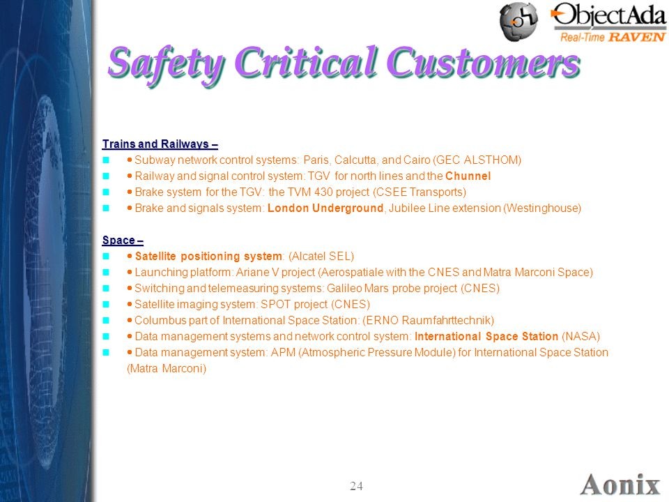 24 Safety Critical Customers Trains and Railways –  Subway network control systems: Paris, Calcutta, and Cairo (GEC ALSTHOM)  Railway and signal control system: TGV for north lines and the Chunnel  Brake system for the TGV: the TVM 430 project (CSEE Transports)  Brake and signals system: London Underground, Jubilee Line extension (Westinghouse) Space –  Satellite positioning system: (Alcatel SEL)  Launching platform: Ariane V project (Aerospatiale with the CNES and Matra Marconi Space)  Switching and telemeasuring systems: Galileo Mars probe project (CNES)  Satellite imaging system: SPOT project (CNES)  Columbus part of International Space Station: (ERNO Raumfahrttechnik)  Data management systems and network control system: International Space Station (NASA)  Data management system: APM (Atmospheric Pressure Module) for International Space Station (Matra Marconi) Trains and Railways –  Subway network control systems: Paris, Calcutta, and Cairo (GEC ALSTHOM)  Railway and signal control system: TGV for north lines and the Chunnel  Brake system for the TGV: the TVM 430 project (CSEE Transports)  Brake and signals system: London Underground, Jubilee Line extension (Westinghouse) Space –  Satellite positioning system: (Alcatel SEL)  Launching platform: Ariane V project (Aerospatiale with the CNES and Matra Marconi Space)  Switching and telemeasuring systems: Galileo Mars probe project (CNES)  Satellite imaging system: SPOT project (CNES)  Columbus part of International Space Station: (ERNO Raumfahrttechnik)  Data management systems and network control system: International Space Station (NASA)  Data management system: APM (Atmospheric Pressure Module) for International Space Station (Matra Marconi)