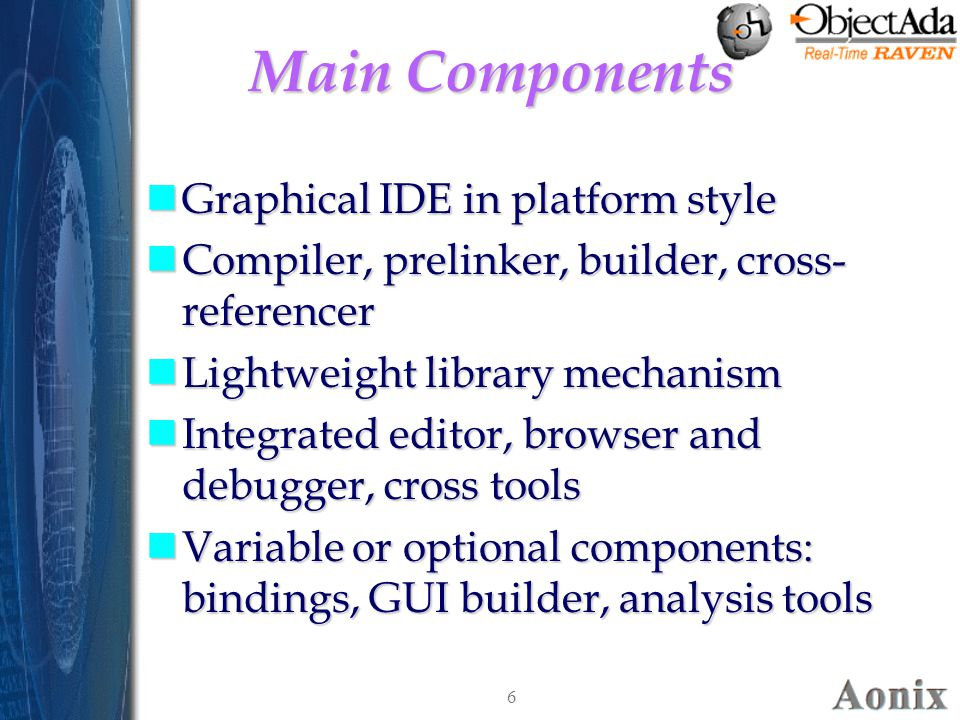 6 Main Components nGraphical IDE in platform style nCompiler, prelinker, builder, cross- referencer nLightweight library mechanism nIntegrated editor, browser and debugger, cross tools nVariable or optional components: bindings, GUI builder, analysis tools nGraphical IDE in platform style nCompiler, prelinker, builder, cross- referencer nLightweight library mechanism nIntegrated editor, browser and debugger, cross tools nVariable or optional components: bindings, GUI builder, analysis tools