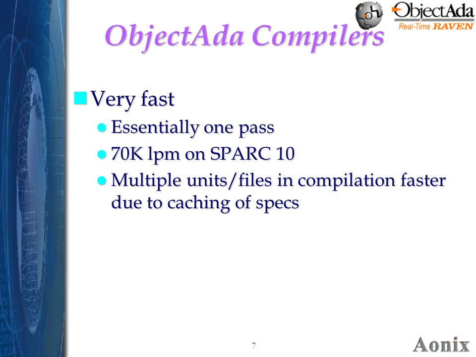7 ObjectAda Compilers nVery fast Essentially one pass Essentially one pass 70K lpm on SPARC 10 70K lpm on SPARC 10 Multiple units/files in compilation faster due to caching of specs Multiple units/files in compilation faster due to caching of specs nVery fast Essentially one pass Essentially one pass 70K lpm on SPARC 10 70K lpm on SPARC 10 Multiple units/files in compilation faster due to caching of specs Multiple units/files in compilation faster due to caching of specs