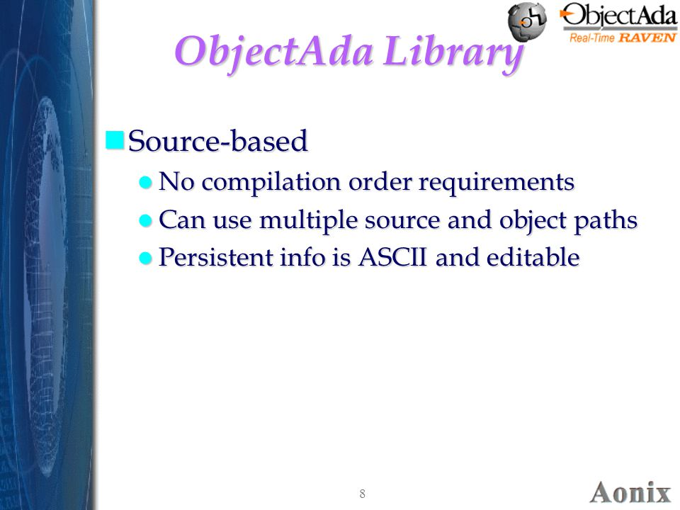 8 ObjectAda Library nSource-based No compilation order requirements No compilation order requirements Can use multiple source and object paths Can use multiple source and object paths Persistent info is ASCII and editable Persistent info is ASCII and editable nSource-based No compilation order requirements No compilation order requirements Can use multiple source and object paths Can use multiple source and object paths Persistent info is ASCII and editable Persistent info is ASCII and editable