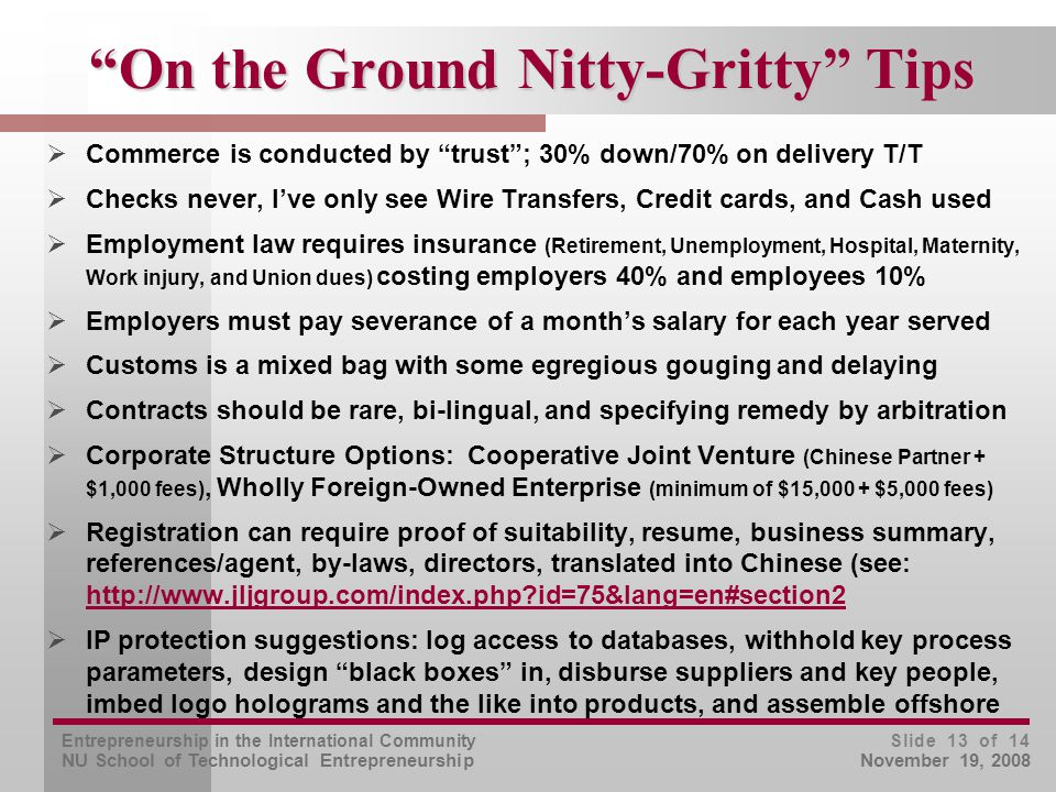 Entrepreneurship in the International Community NU School of Technological Entrepreneurship Slide 13 of 14 November 19, 2008 On the Ground Nitty-Gritty Tips  Commerce is conducted by trust ; 30% down/70% on delivery T/T  Checks never, I've only see Wire Transfers, Credit cards, and Cash used  Employment law requires insurance (Retirement, Unemployment, Hospital, Maternity, Work injury, and Union dues) costing employers 40% and employees 10%  Employers must pay severance of a month's salary for each year served  Customs is a mixed bag with some egregious gouging and delaying  Contracts should be rare, bi-lingual, and specifying remedy by arbitration  Corporate Structure Options: Cooperative Joint Venture (Chinese Partner + $1,000 fees), Wholly Foreign-Owned Enterprise (minimum of $15,000 + $5,000 fees)  Registration can require proof of suitability, resume, business summary, references/agent, by-laws, directors, translated into Chinese (see: http://www.jljgroup.com/index.php id=75&lang=en#section2 http://www.jljgroup.com/index.php id=75&lang=en#section2  IP protection suggestions: log access to databases, withhold key process parameters, design black boxes in, disburse suppliers and key people, imbed logo holograms and the like into products, and assemble offshore