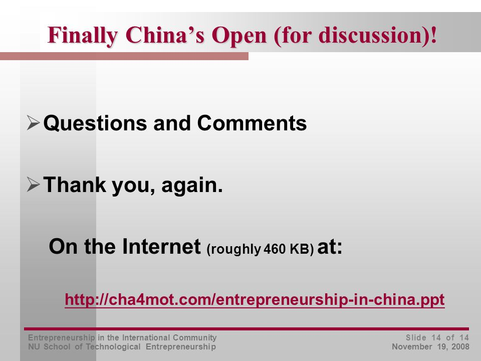 Entrepreneurship in the International Community NU School of Technological Entrepreneurship Slide 14 of 14 November 19, 2008 Finally China's Open (for discussion).