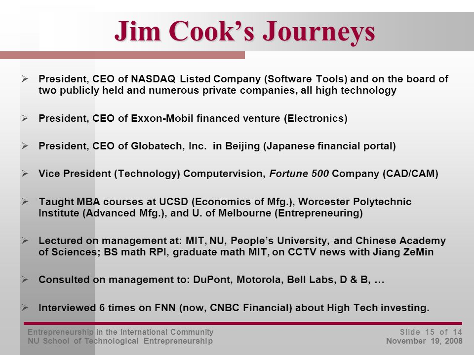 Entrepreneurship in the International Community NU School of Technological Entrepreneurship Slide 15 of 14 November 19, 2008 Jim Cook's Journeys  President, CEO of NASDAQ Listed Company (Software Tools) and on the board of two publicly held and numerous private companies, all high technology  President, CEO of Exxon-Mobil financed venture (Electronics)  President, CEO of Globatech, Inc.