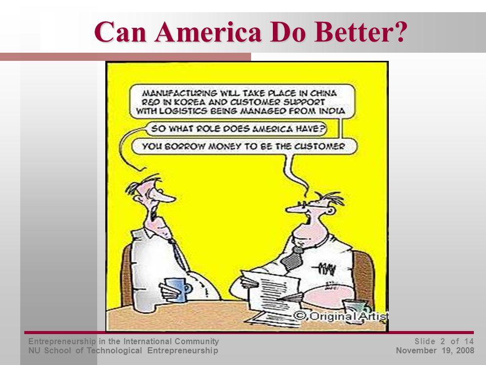 Entrepreneurship in the International Community NU School of Technological Entrepreneurship Slide 2 of 14 November 19, 2008 Can America Do Better